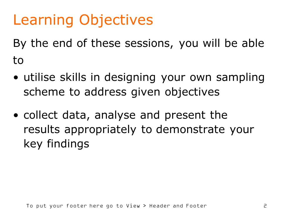 To put your footer here go to View > Header and Footer 2 Learning Objectives By the end of these sessions, you will be able to utilise skills in designing your own sampling scheme to address given objectives collect data, analyse and present the results appropriately to demonstrate your key findings