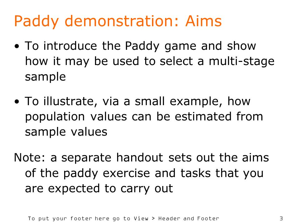 To put your footer here go to View > Header and Footer 3 Paddy demonstration: Aims To introduce the Paddy game and show how it may be used to select a multi-stage sample To illustrate, via a small example, how population values can be estimated from sample values Note: a separate handout sets out the aims of the paddy exercise and tasks that you are expected to carry out