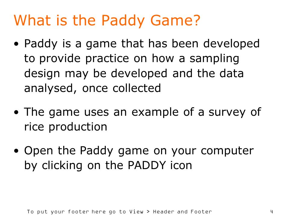 To put your footer here go to View > Header and Footer 4 Paddy is a game that has been developed to provide practice on how a sampling design may be developed and the data analysed, once collected The game uses an example of a survey of rice production Open the Paddy game on your computer by clicking on the PADDY icon What is the Paddy Game