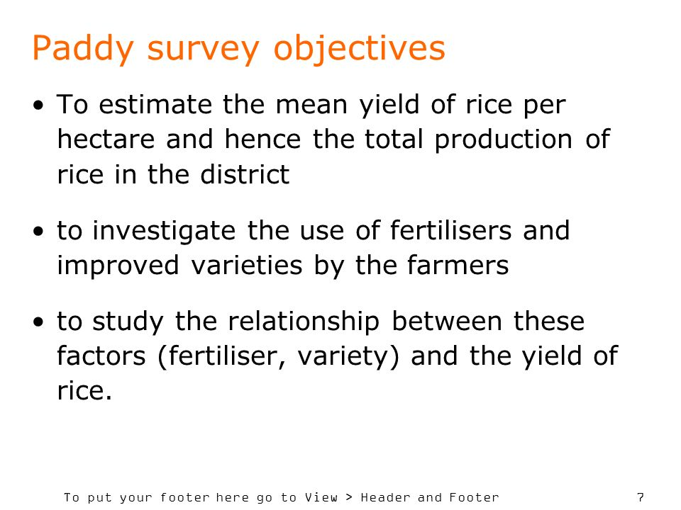 To put your footer here go to View > Header and Footer 7 To estimate the mean yield of rice per hectare and hence the total production of rice in the district to investigate the use of fertilisers and improved varieties by the farmers to study the relationship between these factors (fertiliser, variety) and the yield of rice.