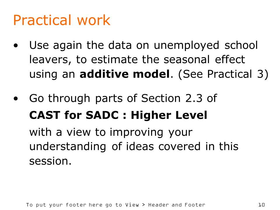 To put your footer here go to View > Header and Footer 10 Practical work Use again the data on unemployed school leavers, to estimate the seasonal effect using an additive model.