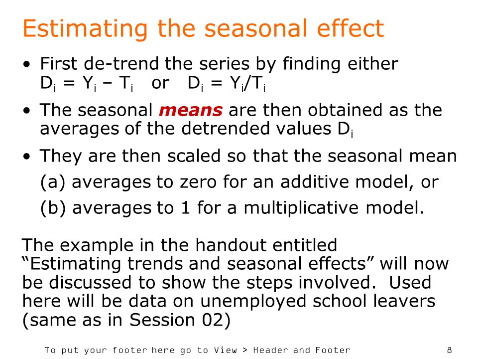 To put your footer here go to View > Header and Footer 8 First de-trend the series by finding either D i = Y i – T i or D i = Y i /T i The seasonal means are then obtained as the averages of the detrended values D i They are then scaled so that the seasonal mean (a) averages to zero for an additive model, or (b) averages to 1 for a multiplicative model.