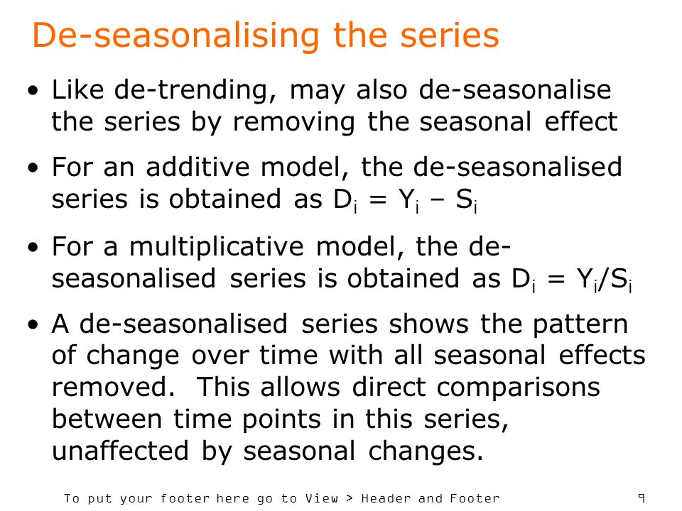 To put your footer here go to View > Header and Footer 9 De-seasonalising the series Like de-trending, may also de-seasonalise the series by removing the seasonal effect For an additive model, the de-seasonalised series is obtained as D i = Y i – S i For a multiplicative model, the de- seasonalised series is obtained as D i = Y i /S i A de-seasonalised series shows the pattern of change over time with all seasonal effects removed.