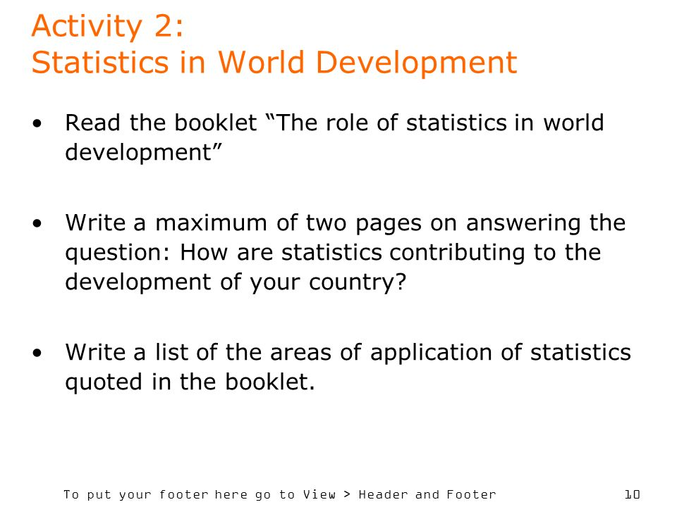 To put your footer here go to View > Header and Footer 10 Activity 2: Statistics in World Development Read the booklet The role of statistics in world development Write a maximum of two pages on answering the question: How are statistics contributing to the development of your country.