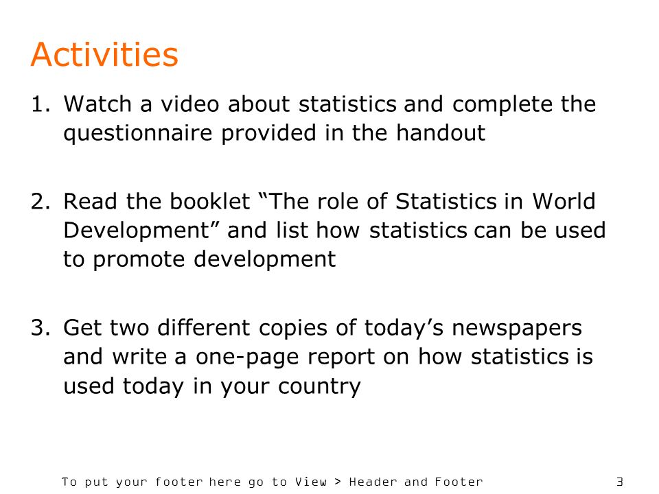 To put your footer here go to View > Header and Footer 3 Activities 1.Watch a video about statistics and complete the questionnaire provided in the handout 2.Read the booklet The role of Statistics in World Development and list how statistics can be used to promote development 3.Get two different copies of todays newspapers and write a one-page report on how statistics is used today in your country
