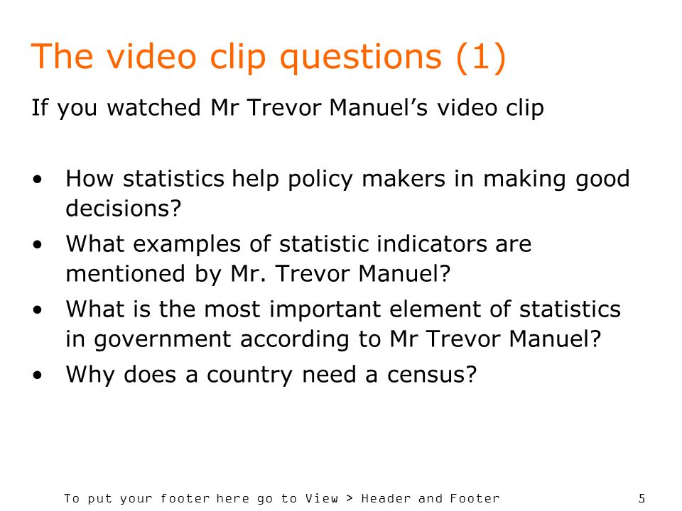 To put your footer here go to View > Header and Footer 5 The video clip questions (1) If you watched Mr Trevor Manuels video clip How statistics help policy makers in making good decisions.