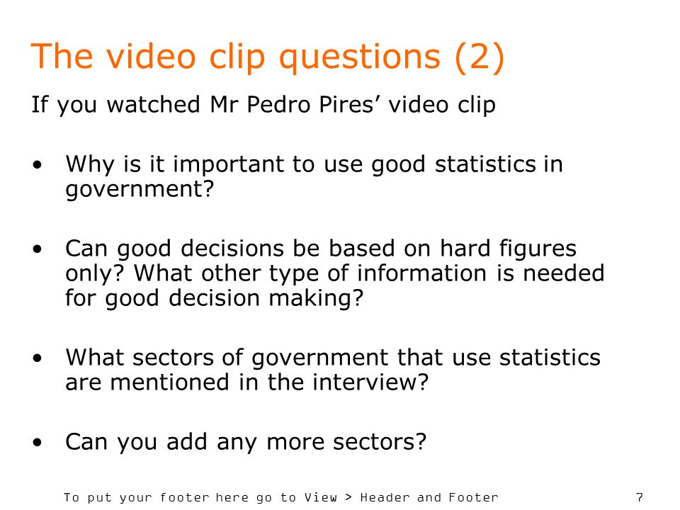 To put your footer here go to View > Header and Footer 7 The video clip questions (2) If you watched Mr Pedro Pires video clip Why is it important to use good statistics in government.