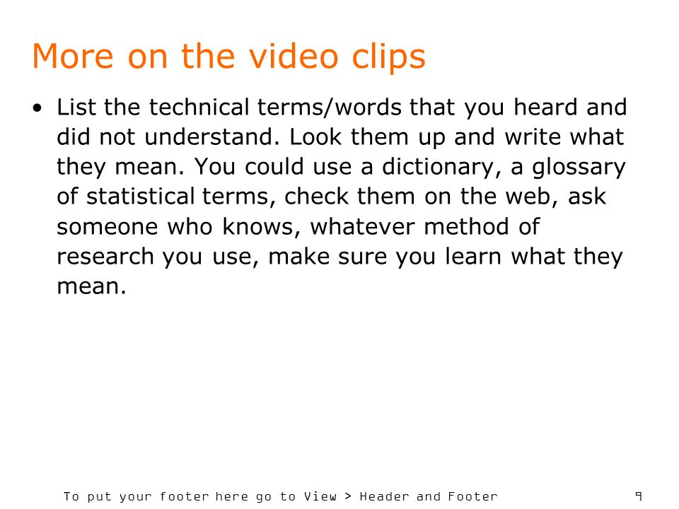To put your footer here go to View > Header and Footer 9 More on the video clips List the technical terms/words that you heard and did not understand.