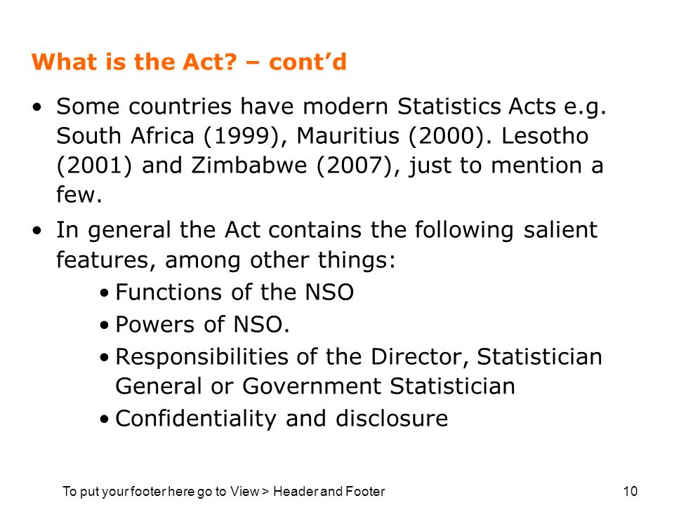 To put your footer here go to View > Header and Footer 10 What is the Act? – contd Some countries have modern Statistics Acts e.g. South Africa (1999)