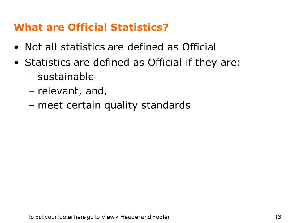 To put your footer here go to View > Header and Footer 13 What are Official Statistics? Not all statistics are defined as Official Statistics are defi