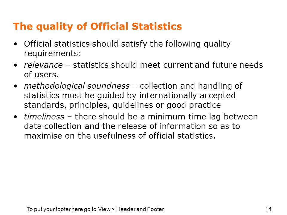 To put your footer here go to View > Header and Footer 14 The quality of Official Statistics Official statistics should satisfy the following quality requirements: relevance – statistics should meet current and future needs of users.