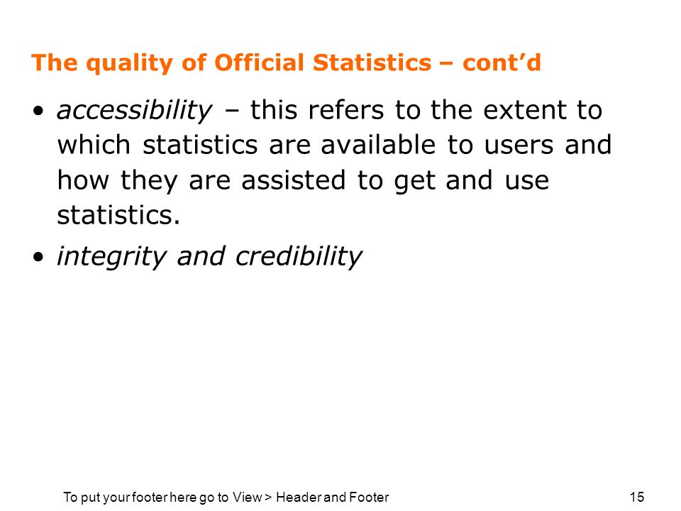 To put your footer here go to View > Header and Footer 15 The quality of Official Statistics – contd accessibility – this refers to the extent to whic