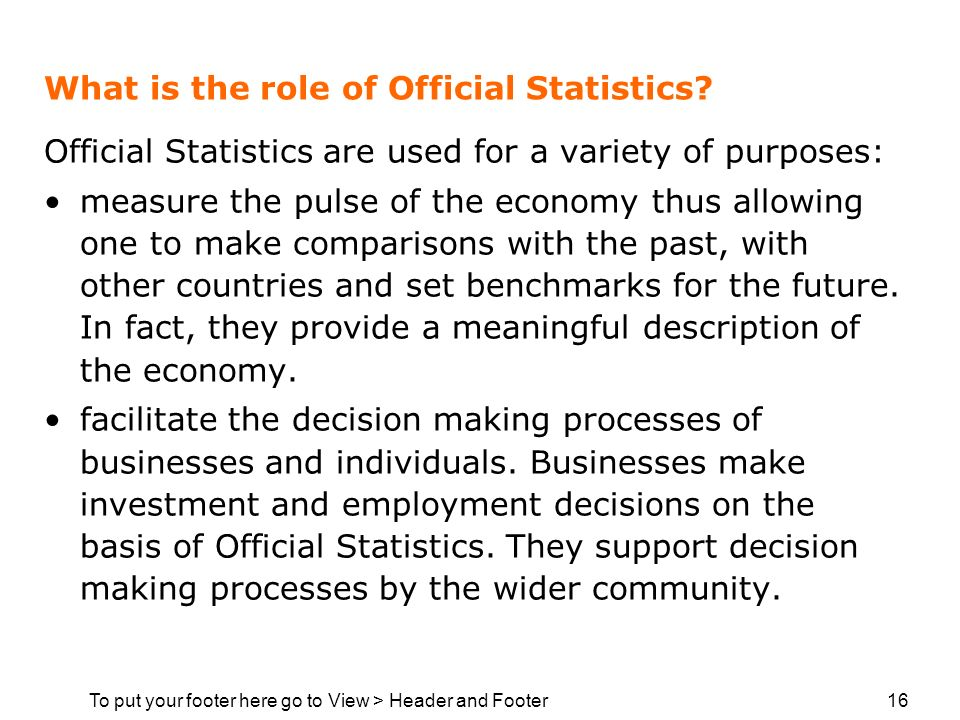 To put your footer here go to View > Header and Footer 16 What is the role of Official Statistics? Official Statistics are used for a variety of purpo