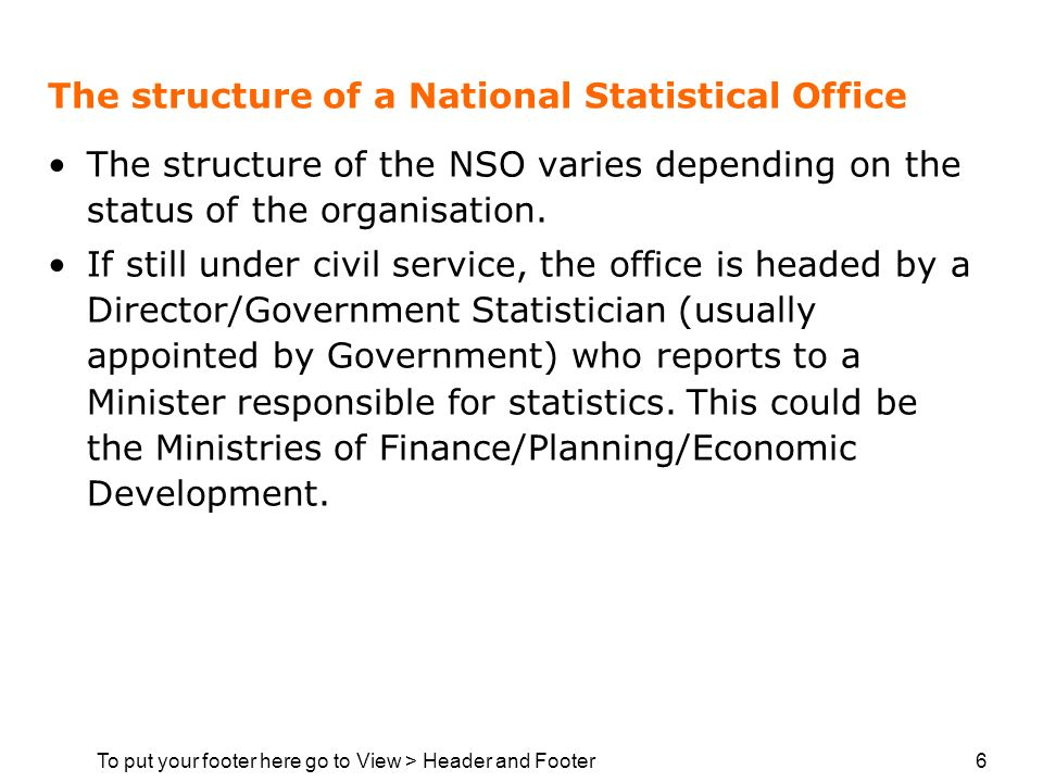 To put your footer here go to View > Header and Footer 6 The structure of a National Statistical Office The structure of the NSO varies depending on the status of the organisation.