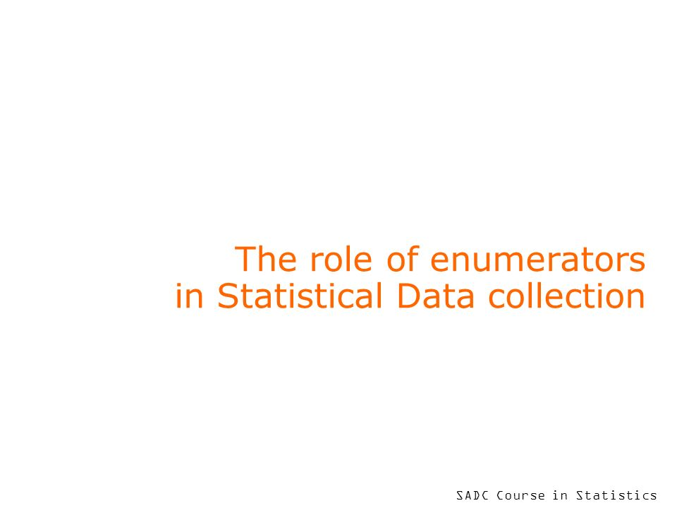 SADC Course in Statistics The role of enumerators in Statistical Data collection