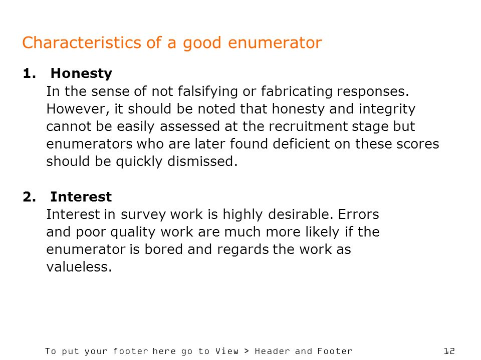 To put your footer here go to View > Header and Footer 12 Characteristics of a good enumerator 1.Honesty In the sense of not falsifying or fabricating