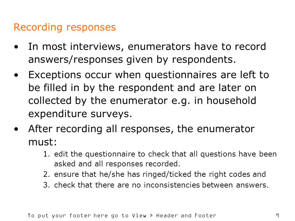 To put your footer here go to View > Header and Footer 9 Recording responses In most interviews, enumerators have to record answers/responses given by