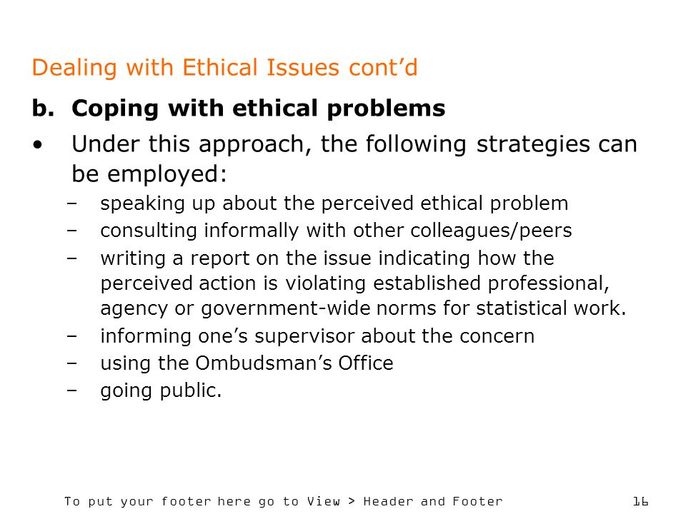To put your footer here go to View > Header and Footer 16 Dealing with Ethical Issues contd b.Coping with ethical problems Under this approach, the following strategies can be employed: –speaking up about the perceived ethical problem –consulting informally with other colleagues/peers –writing a report on the issue indicating how the perceived action is violating established professional, agency or government-wide norms for statistical work.