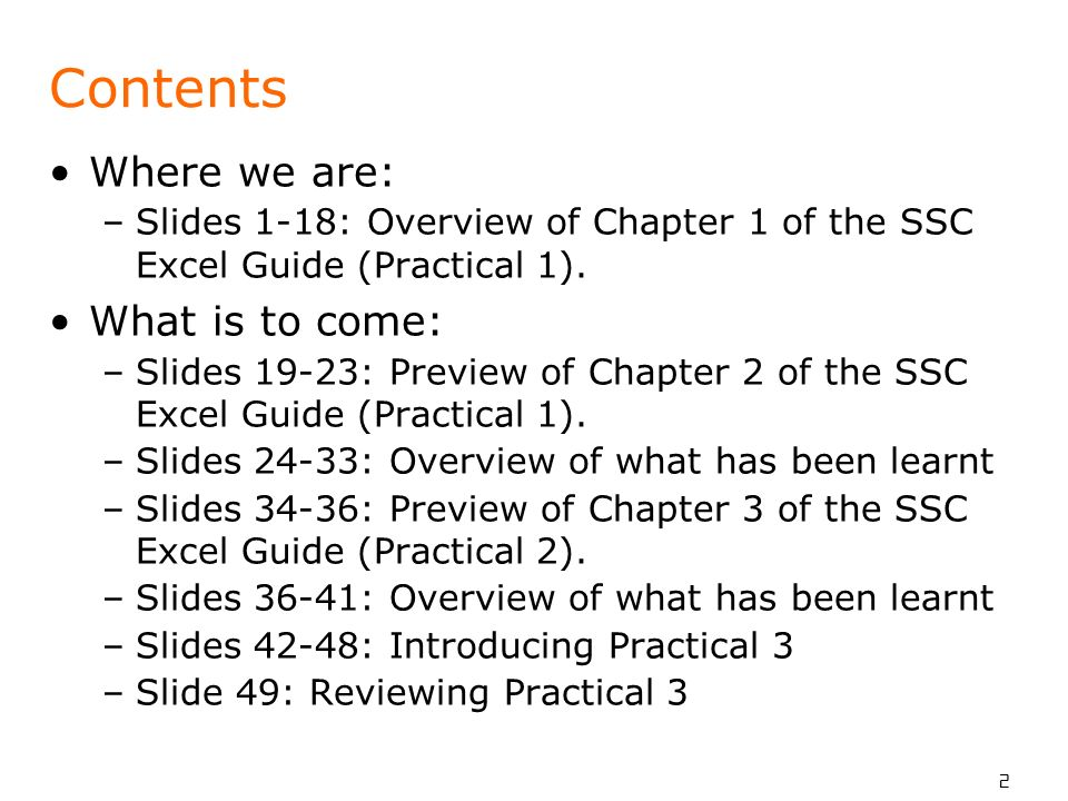 2 Contents Where we are: –Slides 1-18: Overview of Chapter 1 of the SSC Excel Guide (Practical 1).