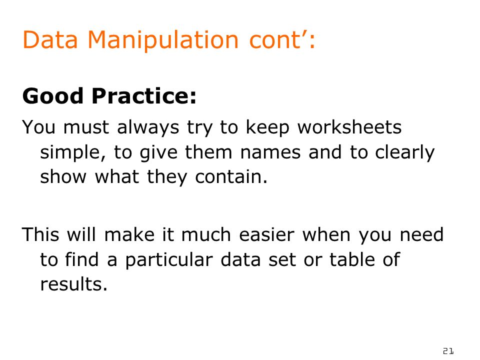 21 Data Manipulation cont: Good Practice: You must always try to keep worksheets simple, to give them names and to clearly show what they contain.