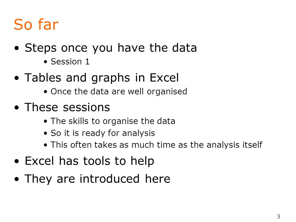 3 So far Steps once you have the data Session 1 Tables and graphs in Excel Once the data are well organised These sessions The skills to organise the data So it is ready for analysis This often takes as much time as the analysis itself Excel has tools to help They are introduced here