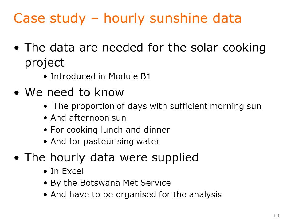 43 Case study – hourly sunshine data The data are needed for the solar cooking project Introduced in Module B1 We need to know The proportion of days with sufficient morning sun And afternoon sun For cooking lunch and dinner And for pasteurising water The hourly data were supplied In Excel By the Botswana Met Service And have to be organised for the analysis