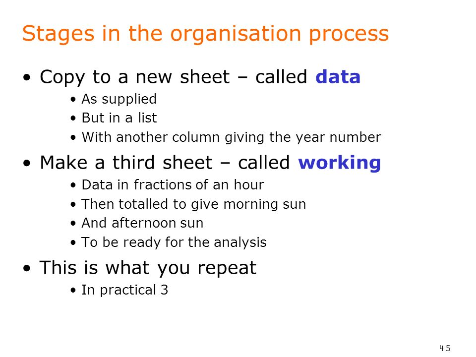 45 Stages in the organisation process Copy to a new sheet – called data As supplied But in a list With another column giving the year number Make a third sheet – called working Data in fractions of an hour Then totalled to give morning sun And afternoon sun To be ready for the analysis This is what you repeat In practical 3
