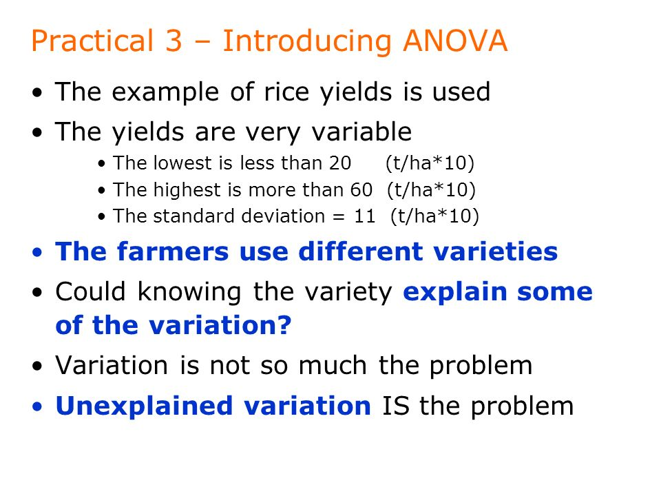 Practical 3 – Introducing ANOVA The example of rice yields is used The yields are very variable The lowest is less than 20 (t/ha*10) The highest is more than 60 (t/ha*10) The standard deviation = 11 (t/ha*10) The farmers use different varieties Could knowing the variety explain some of the variation.