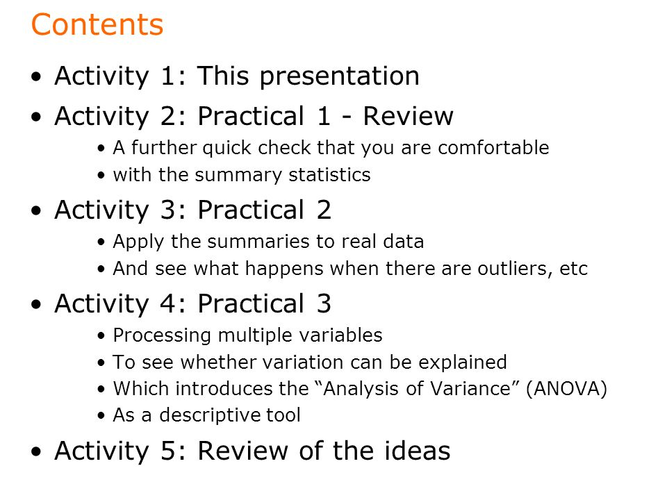 Contents Activity 1: This presentation Activity 2: Practical 1 - Review A further quick check that you are comfortable with the summary statistics Activity 3: Practical 2 Apply the summaries to real data And see what happens when there are outliers, etc Activity 4: Practical 3 Processing multiple variables To see whether variation can be explained Which introduces the Analysis of Variance (ANOVA) As a descriptive tool Activity 5: Review of the ideas