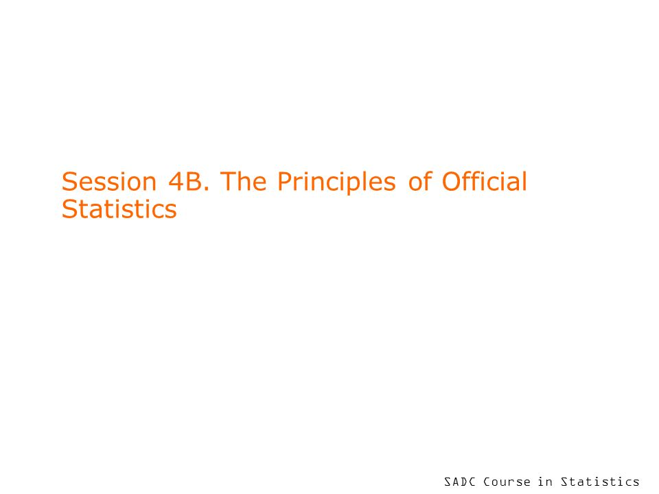 SADC Course in Statistics Session 4B. The Principles of Official Statistics