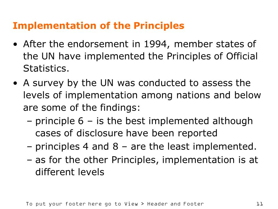 To put your footer here go to View > Header and Footer 11 Implementation of the Principles After the endorsement in 1994, member states of the UN have implemented the Principles of Official Statistics.