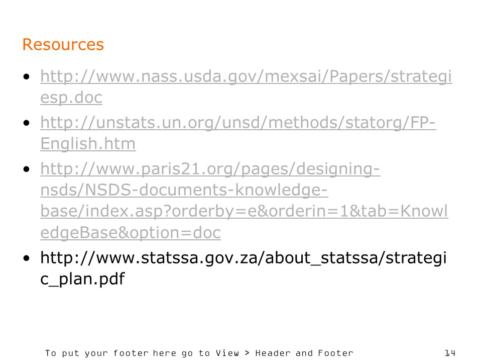 To put your footer here go to View > Header and Footer 14 Resources   esp.dochttp://  esp.doc   English.htmhttp://unstats.un.org/unsd/methods/statorg/FP- English.htm   nsds/NSDS-documents-knowledge- base/index.asp orderby=e&orderin=1&tab=Knowl edgeBase&option=dochttp://  nsds/NSDS-documents-knowledge- base/index.asp orderby=e&orderin=1&tab=Knowl edgeBase&option=doc   c_plan.pdf