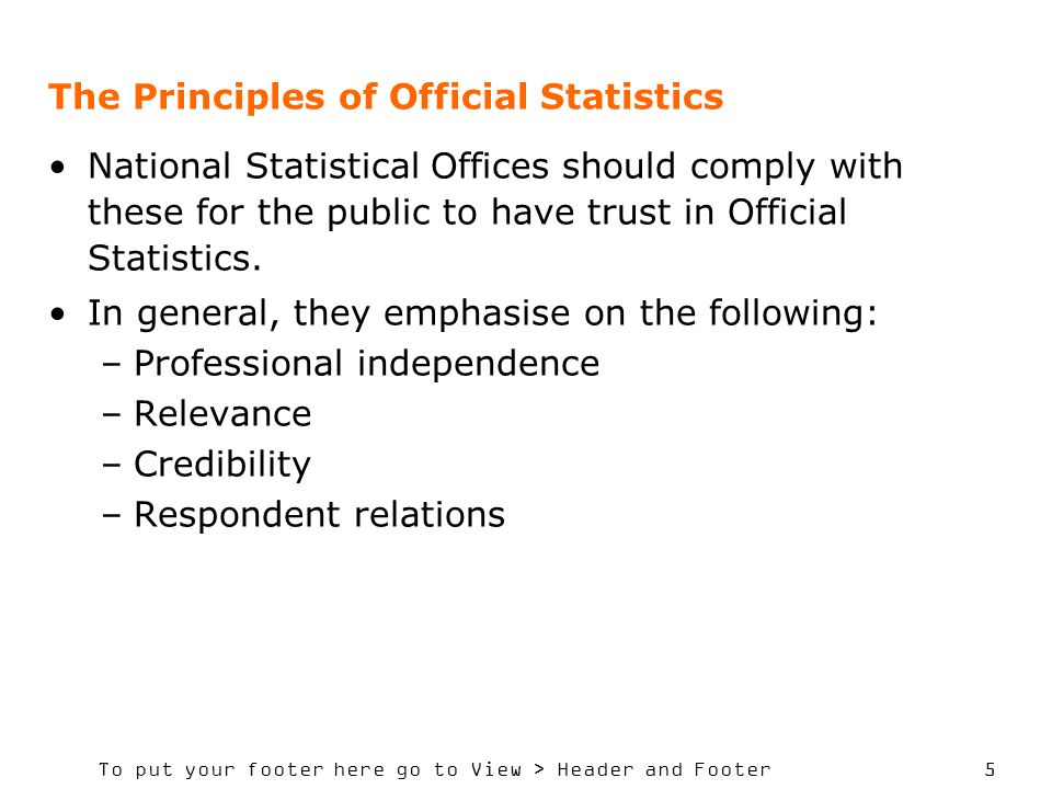 To put your footer here go to View > Header and Footer 5 The Principles of Official Statistics National Statistical Offices should comply with these for the public to have trust in Official Statistics.