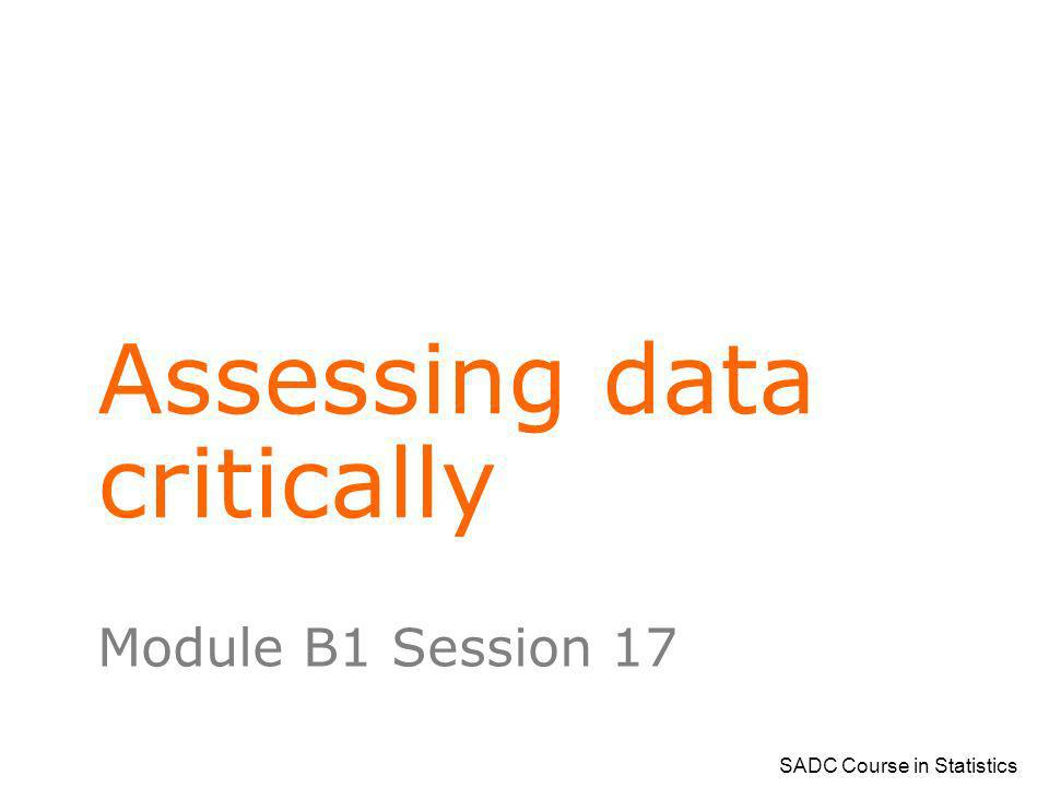 SADC Course in Statistics Assessing data critically Module B1 Session 17