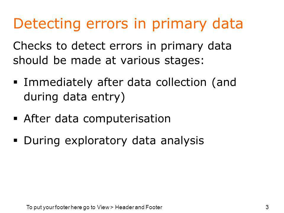 To put your footer here go to View > Header and Footer 3 Detecting errors in primary data Checks to detect errors in primary data should be made at various stages: Immediately after data collection (and during data entry) After data computerisation During exploratory data analysis