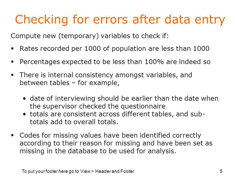 To put your footer here go to View > Header and Footer 5 Checking for errors after data entry Compute new (temporary) variables to check if: Rates recorded per 1000 of population are less than 1000 Percentages expected to be less than 100% are indeed so There is internal consistency amongst variables, and between tables – for example, date of interviewing should be earlier than the date when the supervisor checked the questionnaire totals are consistent across different tables, and sub- totals add to overall totals.