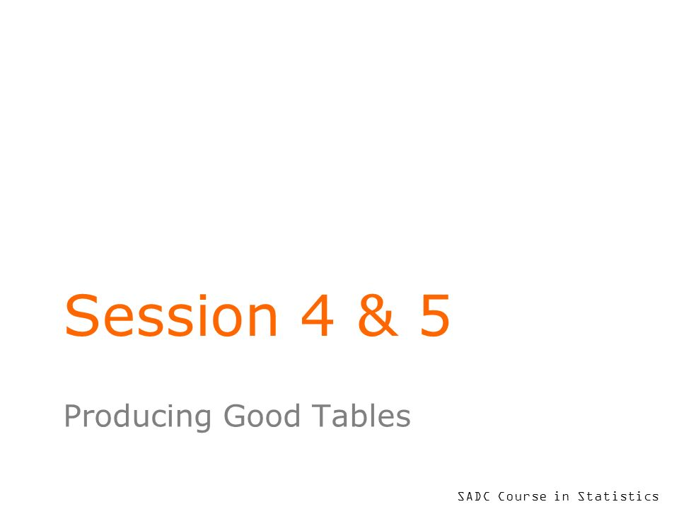 SADC Course in Statistics Session 4 & 5 Producing Good Tables