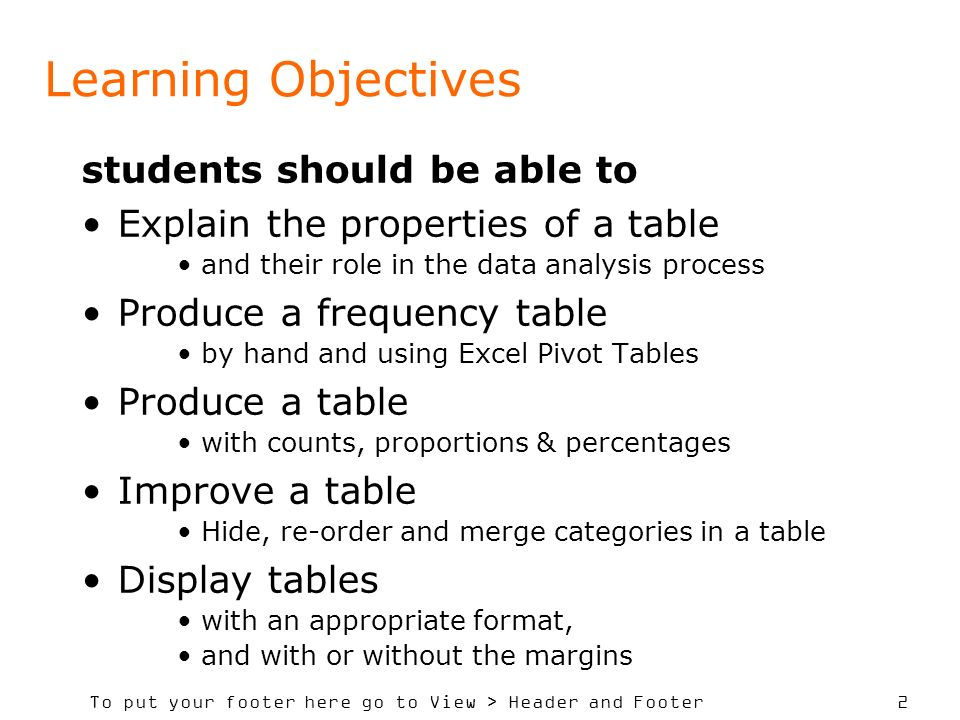 To put your footer here go to View > Header and Footer 2 Learning Objectives students should be able to Explain the properties of a table and their role in the data analysis process Produce a frequency table by hand and using Excel Pivot Tables Produce a table with counts, proportions & percentages Improve a table Hide, re-order and merge categories in a table Display tables with an appropriate format, and with or without the margins