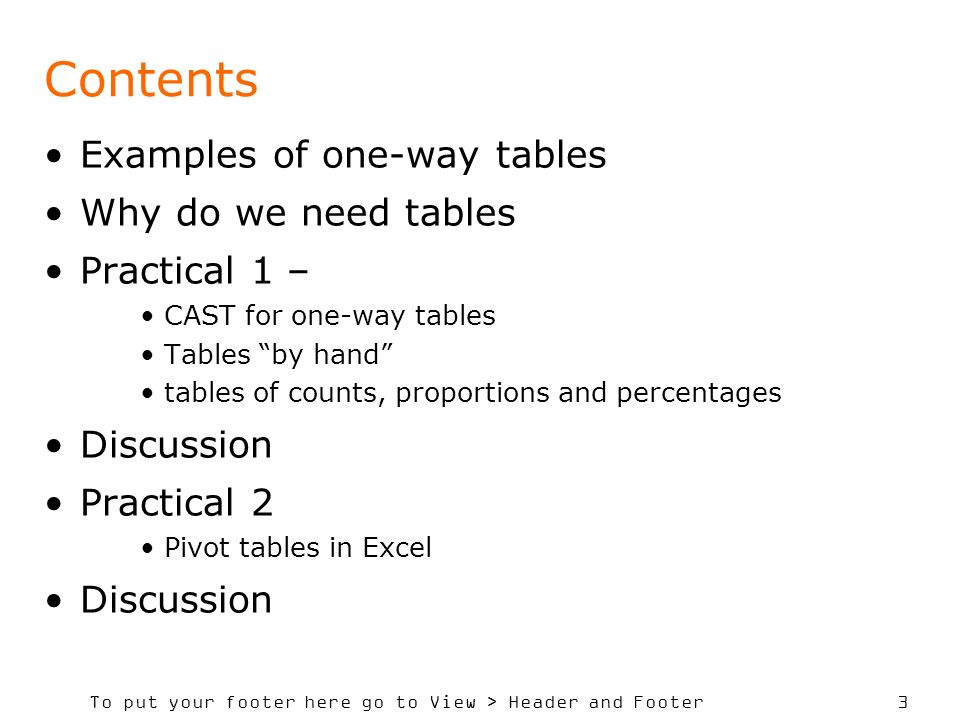 To put your footer here go to View > Header and Footer 3 Contents Examples of one-way tables Why do we need tables Practical 1 – CAST for one-way tables Tables by hand tables of counts, proportions and percentages Discussion Practical 2 Pivot tables in Excel Discussion