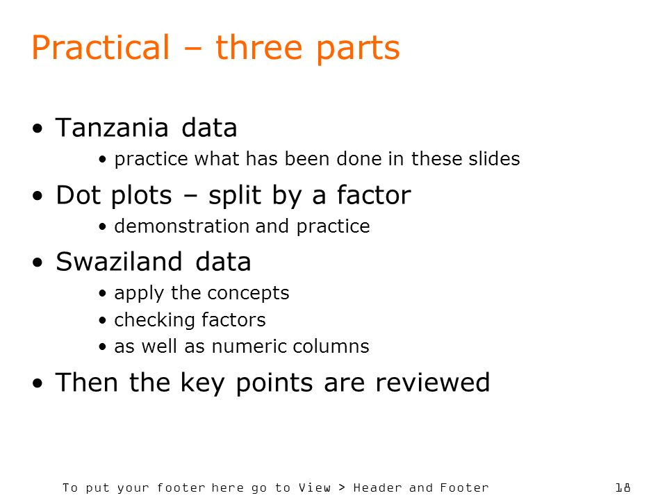 To put your footer here go to View > Header and Footer 18 Practical – three parts Tanzania data practice what has been done in these slides Dot plots – split by a factor demonstration and practice Swaziland data apply the concepts checking factors as well as numeric columns Then the key points are reviewed