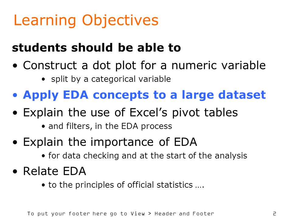 To put your footer here go to View > Header and Footer 2 Learning Objectives students should be able to Construct a dot plot for a numeric variable split by a categorical variable Apply EDA concepts to a large dataset Explain the use of Excels pivot tables and filters, in the EDA process Explain the importance of EDA for data checking and at the start of the analysis Relate EDA to the principles of official statistics ….