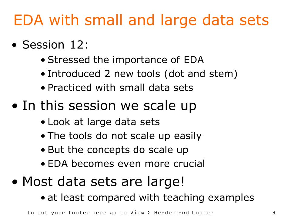 To put your footer here go to View > Header and Footer 3 EDA with small and large data sets Session 12: Stressed the importance of EDA Introduced 2 new tools (dot and stem) Practiced with small data sets In this session we scale up Look at large data sets The tools do not scale up easily But the concepts do scale up EDA becomes even more crucial Most data sets are large.