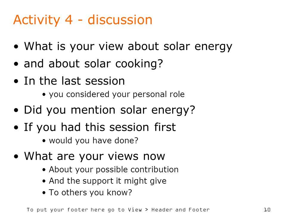 To put your footer here go to View > Header and Footer 10 Activity 4 - discussion What is your view about solar energy and about solar cooking.