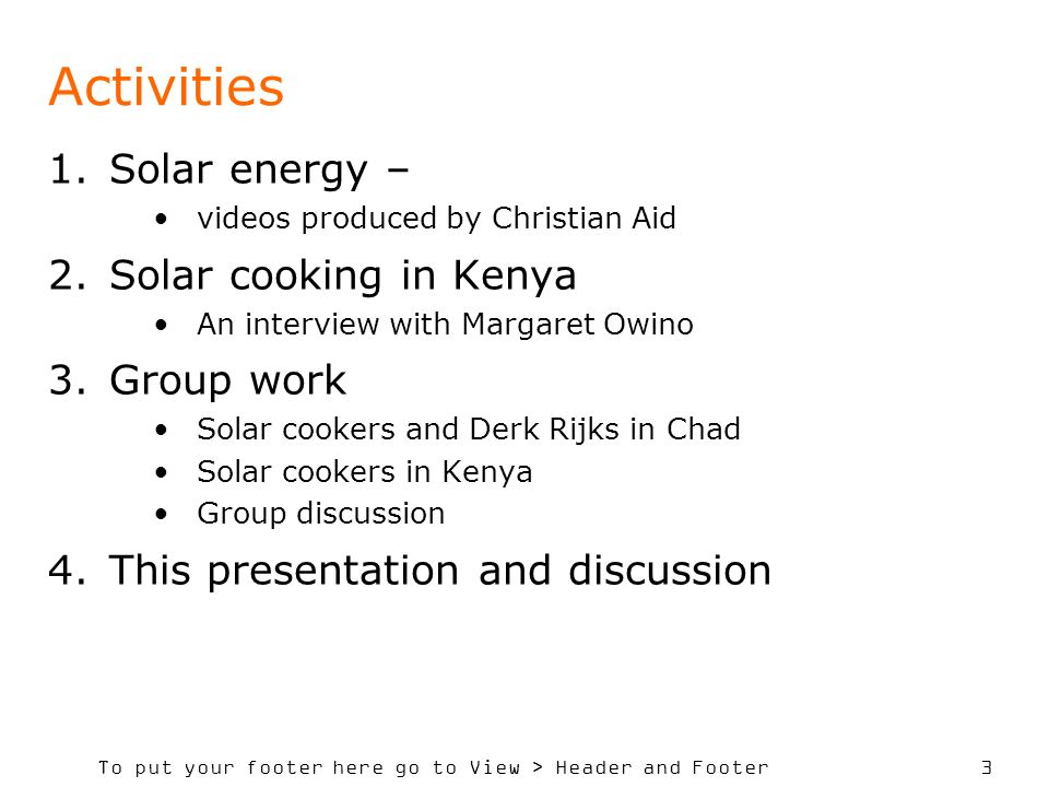 To put your footer here go to View > Header and Footer 3 Activities 1.Solar energy – videos produced by Christian Aid 2.Solar cooking in Kenya An interview with Margaret Owino 3.Group work Solar cookers and Derk Rijks in Chad Solar cookers in Kenya Group discussion 4.This presentation and discussion