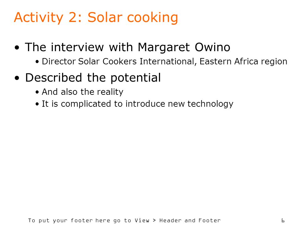To put your footer here go to View > Header and Footer 6 Activity 2: Solar cooking The interview with Margaret Owino Director Solar Cookers International, Eastern Africa region Described the potential And also the reality It is complicated to introduce new technology