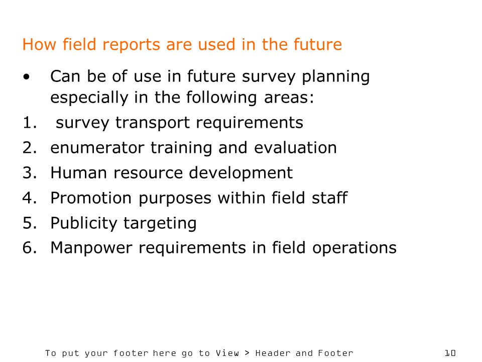 To put your footer here go to View > Header and Footer 10 How field reports are used in the future Can be of use in future survey planning especially in the following areas: 1.