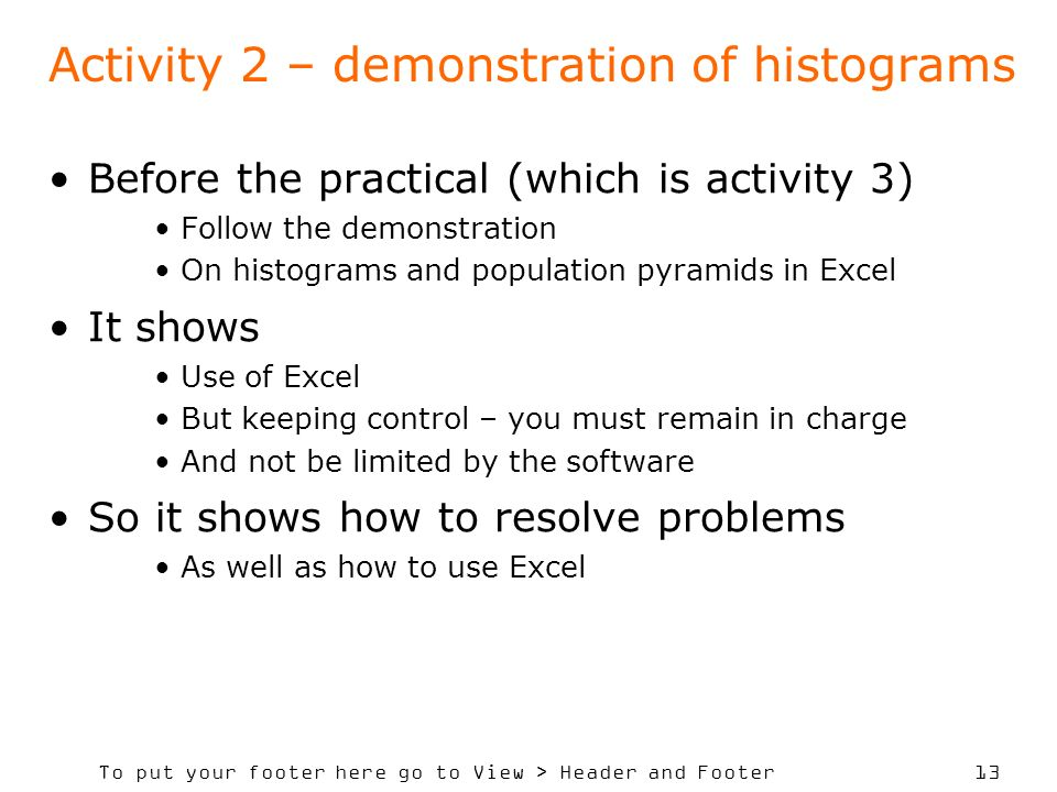 To put your footer here go to View > Header and Footer 13 Activity 2 – demonstration of histograms Before the practical (which is activity 3) Follow the demonstration On histograms and population pyramids in Excel It shows Use of Excel But keeping control – you must remain in charge And not be limited by the software So it shows how to resolve problems As well as how to use Excel