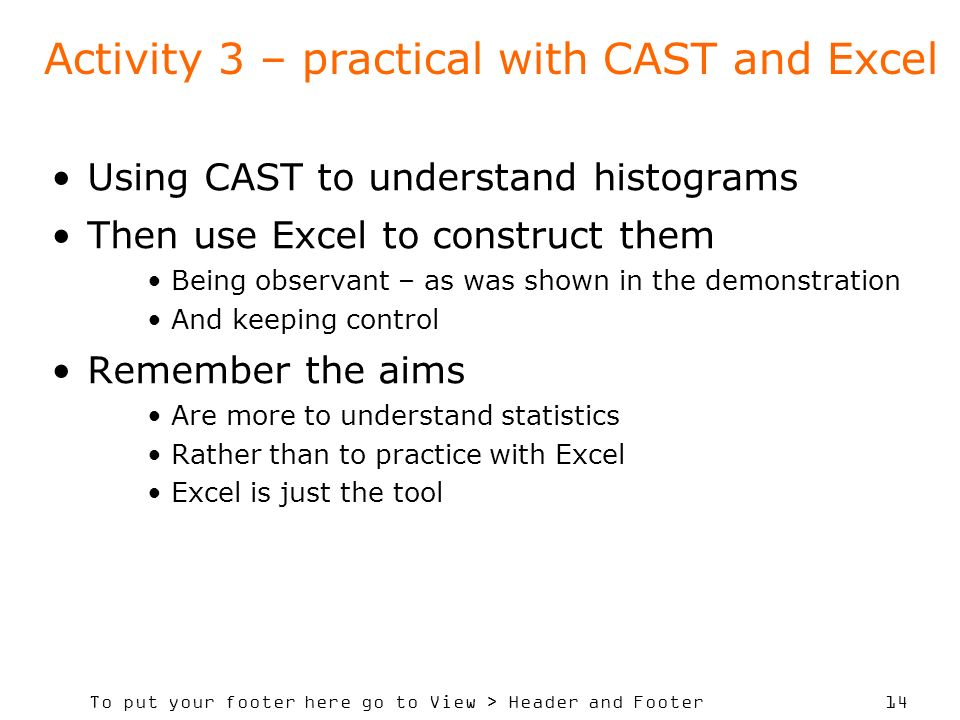 To put your footer here go to View > Header and Footer 14 Activity 3 – practical with CAST and Excel Using CAST to understand histograms Then use Excel to construct them Being observant – as was shown in the demonstration And keeping control Remember the aims Are more to understand statistics Rather than to practice with Excel Excel is just the tool