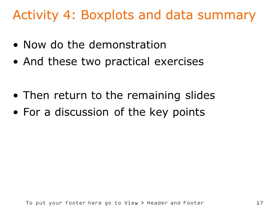 To put your footer here go to View > Header and Footer 17 Activity 4: Boxplots and data summary Now do the demonstration And these two practical exercises Then return to the remaining slides For a discussion of the key points