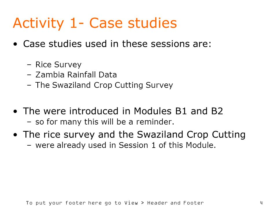 To put your footer here go to View > Header and Footer 4 Activity 1- Case studies Case studies used in these sessions are: –Rice Survey –Zambia Rainfall Data –The Swaziland Crop Cutting Survey The were introduced in Modules B1 and B2 –so for many this will be a reminder.